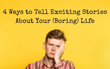 4 Ways to Tell exciting stories about your (boring) life